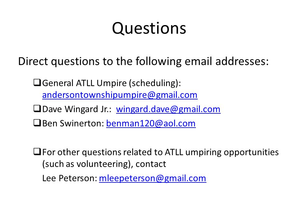 Questions Direct questions to the following email addresses:  General ATLL Umpire (scheduling): andersontownshipumpire@gmail.com andersontownshipumpire@gmail.com  Dave Wingard Jr.: wingard.dave@gmail.comwingard.dave@gmail.com  Ben Swinerton: benman120@aol.combenman120@aol.com  For other questions related to ATLL umpiring opportunities (such as volunteering), contact Lee Peterson: mleepeterson@gmail.commleepeterson@gmail.com