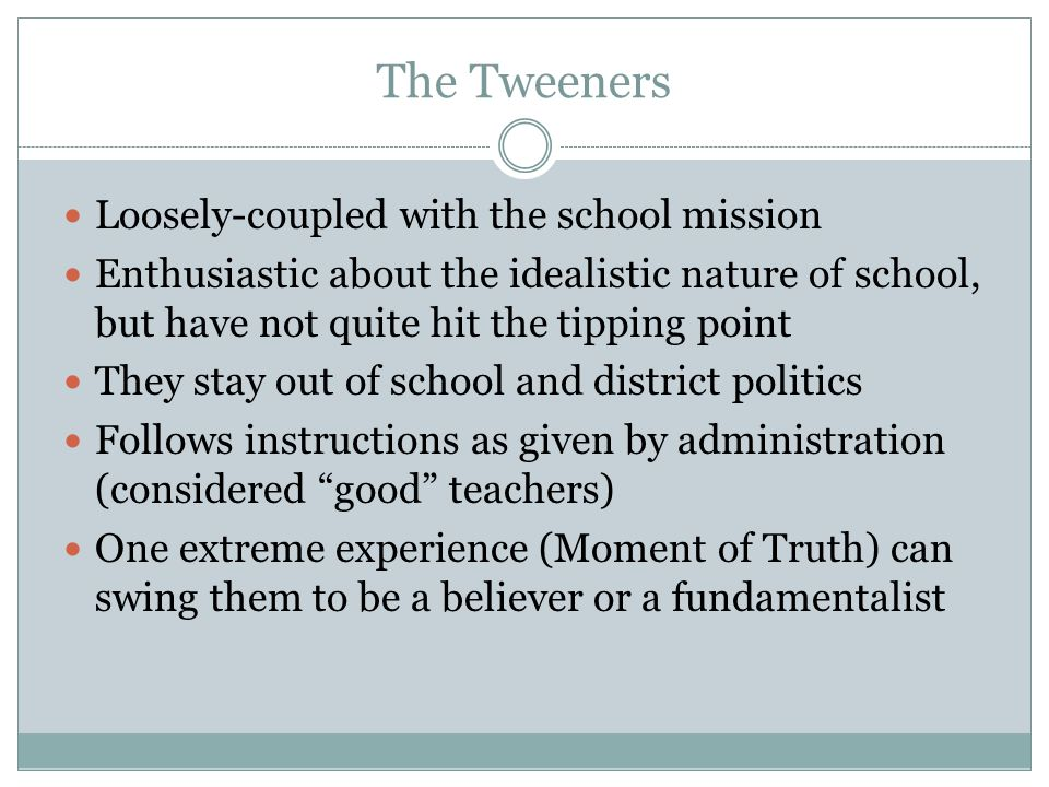 The Tweeners Loosely-coupled with the school mission Enthusiastic about the idealistic nature of school, but have not quite hit the tipping point They
