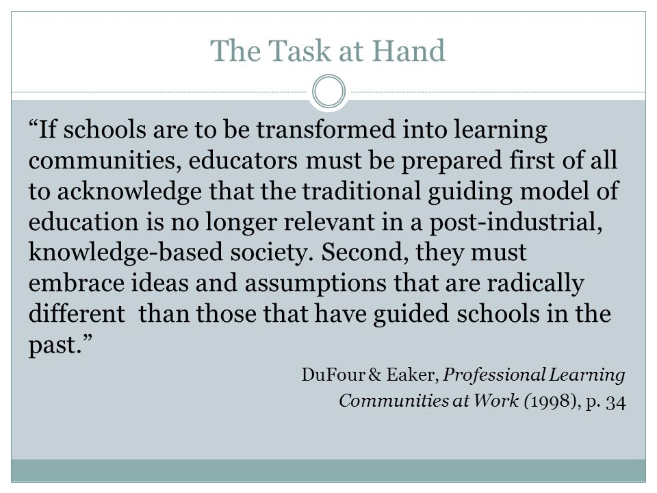 """The Task at Hand """"If schools are to be transformed into learning communities, educators must be prepared first of all to acknowledge that the traditio"""