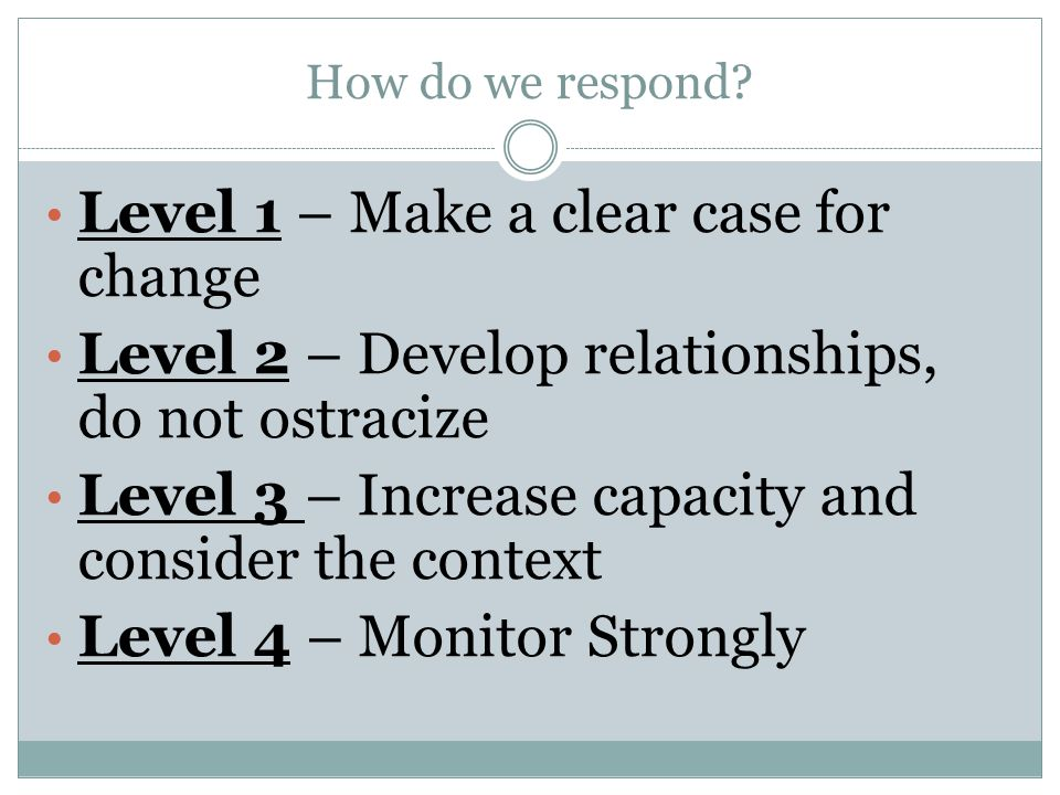 How do we respond? Level 1 – Make a clear case for change Level 2 – Develop relationships, do not ostracize Level 3 – Increase capacity and consider t