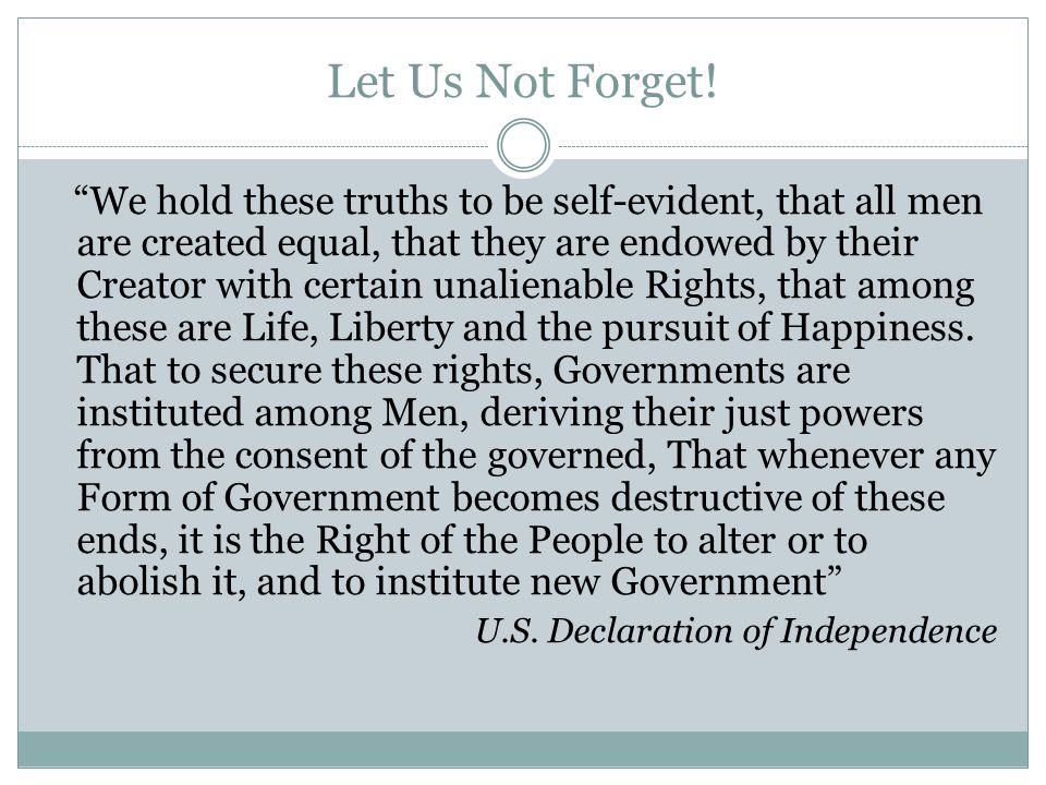 """Let Us Not Forget! """"We hold these truths to be self-evident, that all men are created equal, that they are endowed by their Creator with certain unali"""