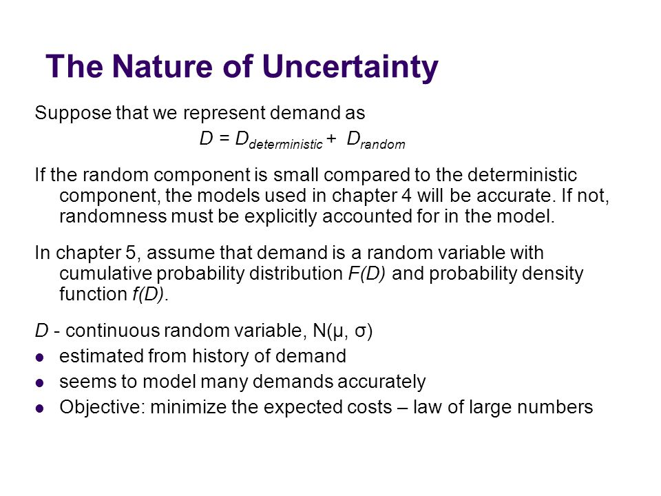 The Nature of Uncertainty Suppose that we represent demand as D = D deterministic + D random If the random component is small compared to the deterministic component, the models used in chapter 4 will be accurate.