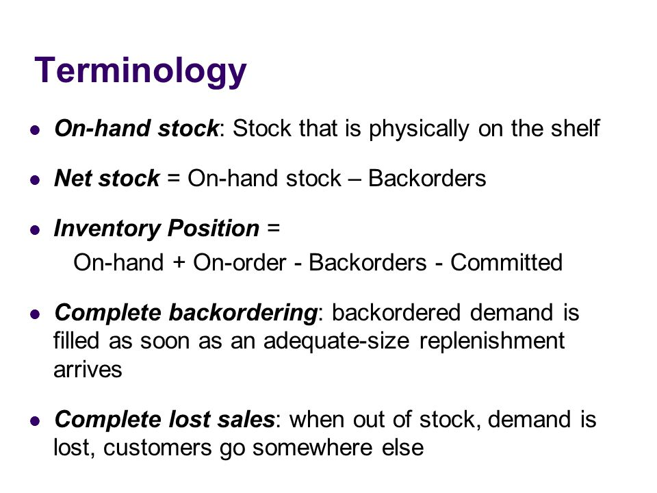 Terminology On-hand stock: Stock that is physically on the shelf Net stock = On-hand stock – Backorders Inventory Position = On-hand + On-order - Backorders - Committed Complete backordering: backordered demand is filled as soon as an adequate-size replenishment arrives Complete lost sales: when out of stock, demand is lost, customers go somewhere else
