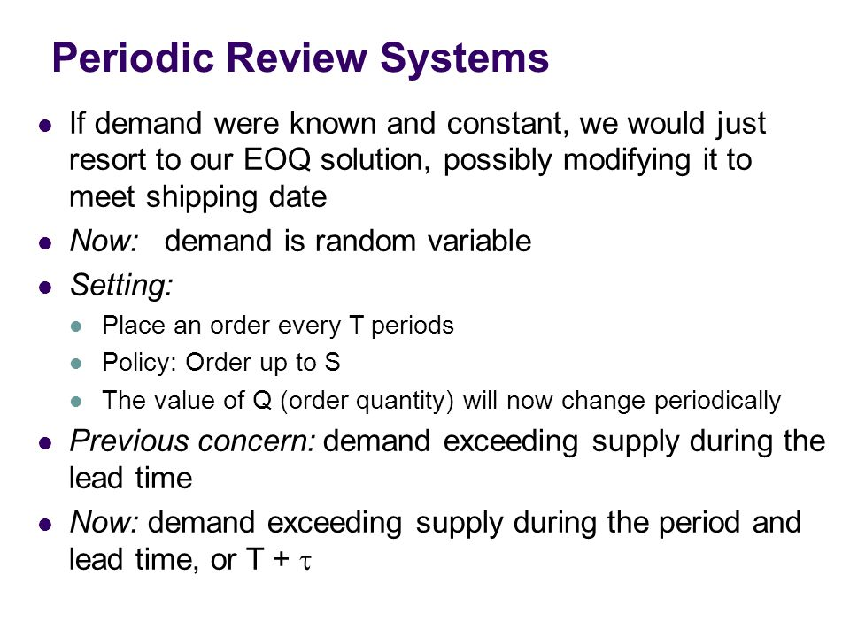 Periodic Review Systems If demand were known and constant, we would just resort to our EOQ solution, possibly modifying it to meet shipping date Now: demand is random variable Setting: Place an order every T periods Policy: Order up to S The value of Q (order quantity) will now change periodically Previous concern: demand exceeding supply during the lead time Now: demand exceeding supply during the period and lead time, or T + 