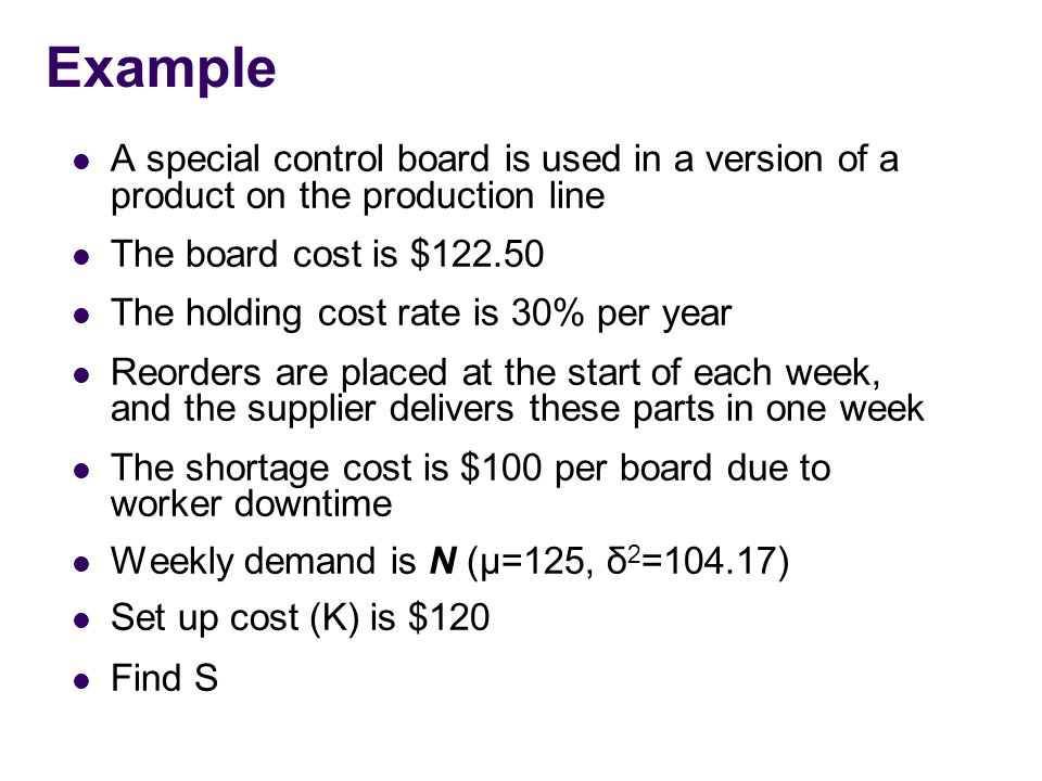 Example A special control board is used in a version of a product on the production line The board cost is $122.50 The holding cost rate is 30% per year Reorders are placed at the start of each week, and the supplier delivers these parts in one week The shortage cost is $100 per board due to worker downtime Weekly demand is N (μ=125, δ 2 =104.17) Set up cost (K) is $120 Find S