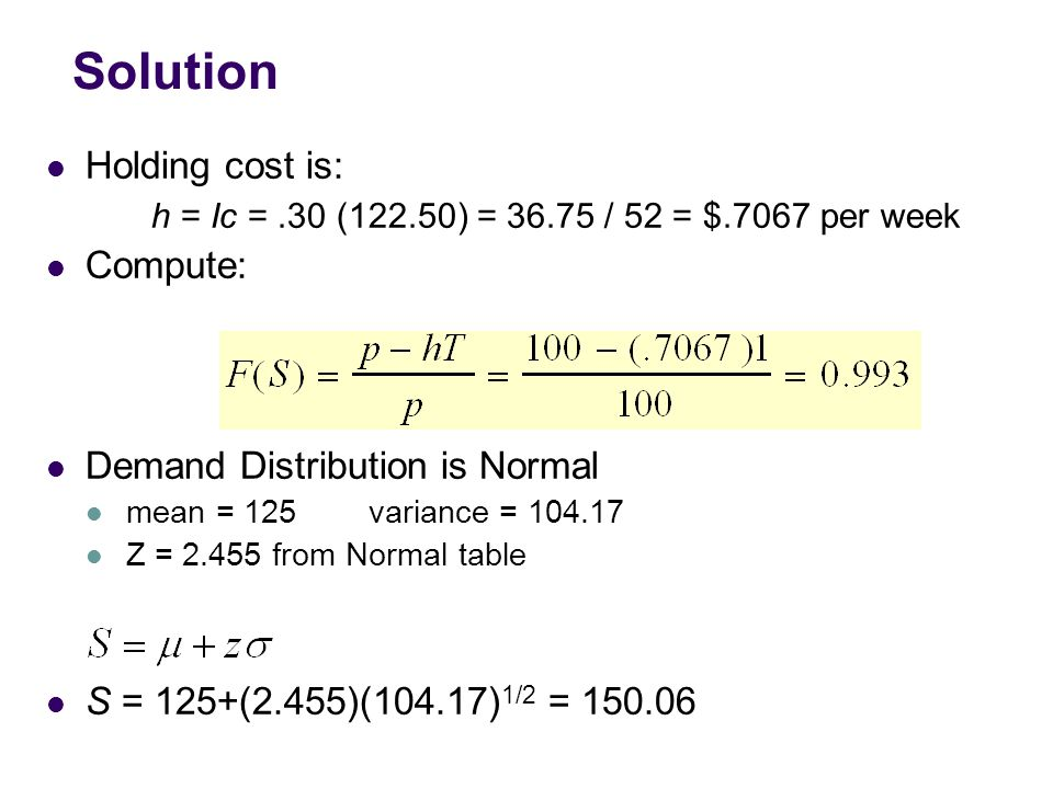 Solution Holding cost is: h = Ic =.30 (122.50) = 36.75 / 52 = $.7067 per week Compute: Demand Distribution is Normal mean = 125 variance = 104.17 Z = 2.455 from Normal table S = 125+(2.455)(104.17) 1/2 = 150.06