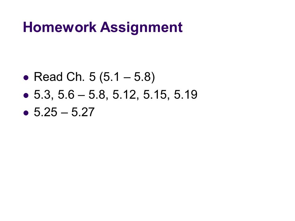 Homework Assignment Read Ch. 5 (5.1 – 5.8) 5.3, 5.6 – 5.8, 5.12, 5.15, 5.19 5.25 – 5.27