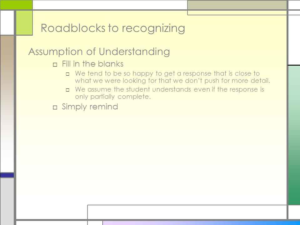 Roadblocks to recognizing Assumption of Understanding □ Fill in the blanks □ We tend to be so happy to get a response that is close to what we were looking for that we don't push for more detail.