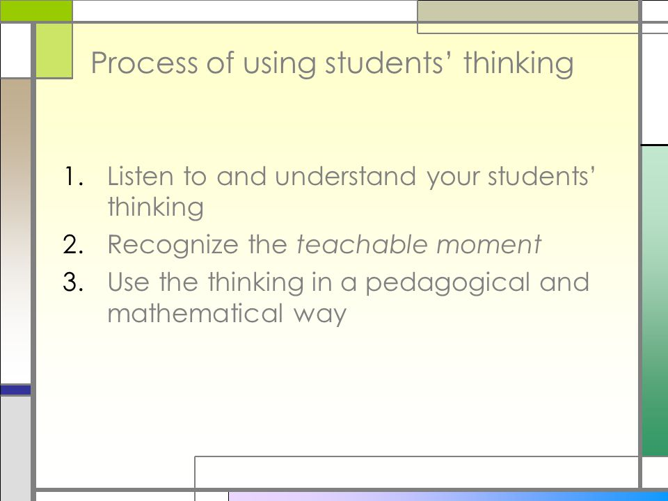 Process of using students' thinking 1.Listen to and understand your students' thinking 2.Recognize the teachable moment 3.Use the thinking in a pedagogical and mathematical way