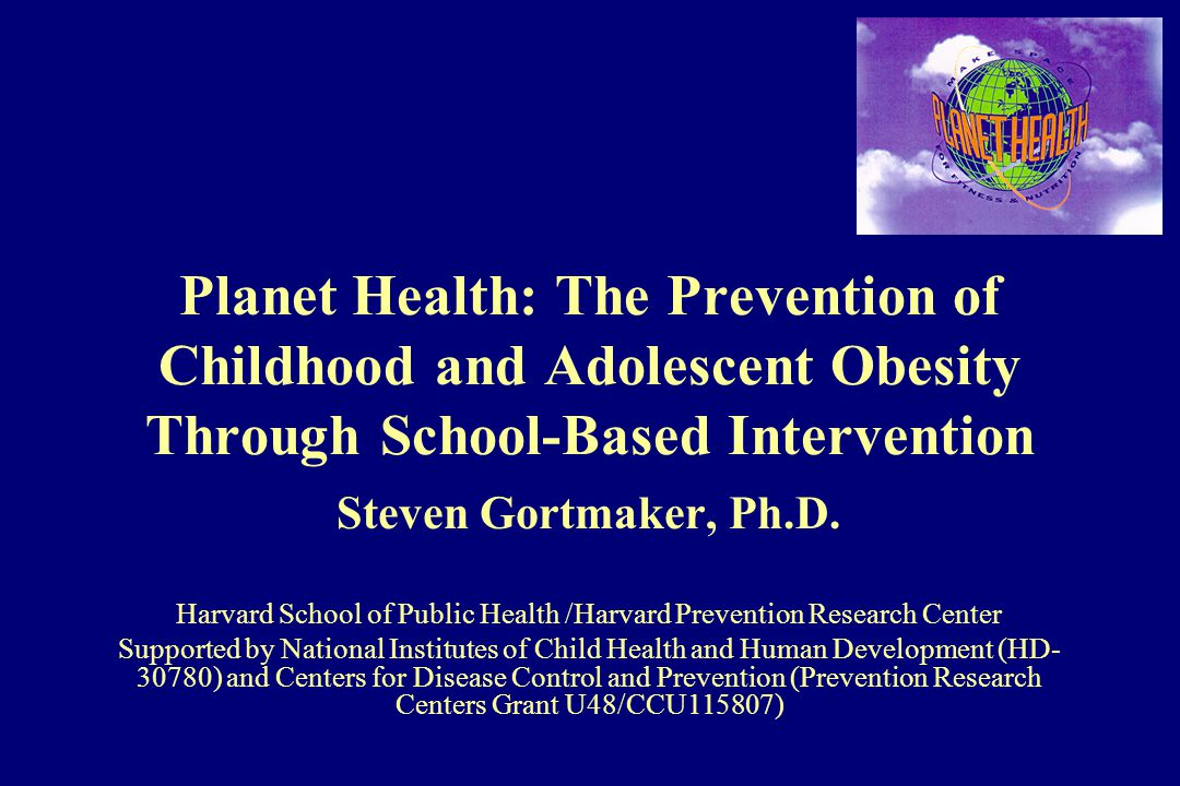 Planet Health: The Prevention of Childhood and Adolescent Obesity Through School-Based Intervention Steven Gortmaker, Ph.D.