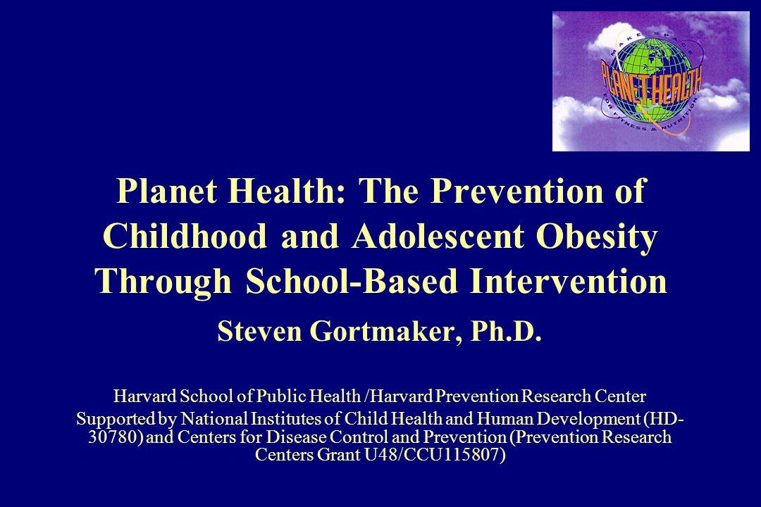 Planet Health: The Prevention of Childhood and Adolescent Obesity Through School-Based Intervention Steven Gortmaker, Ph.D. Harvard School of Public H
