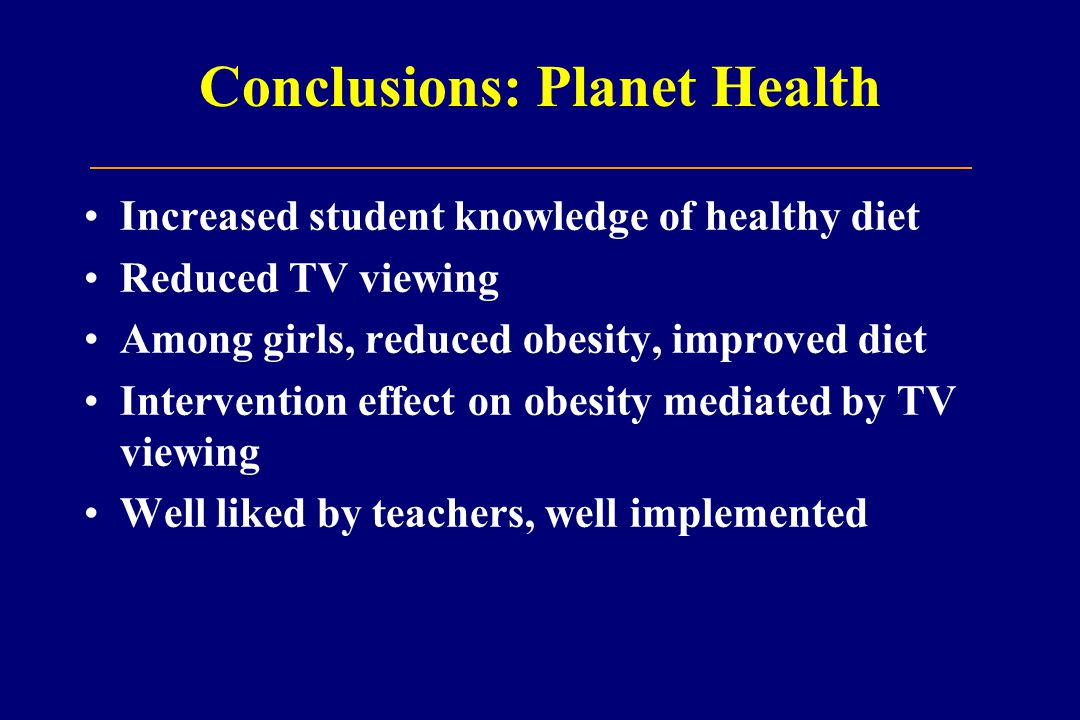 Conclusions: Planet Health Increased student knowledge of healthy diet Reduced TV viewing Among girls, reduced obesity, improved diet Intervention effect on obesity mediated by TV viewing Well liked by teachers, well implemented