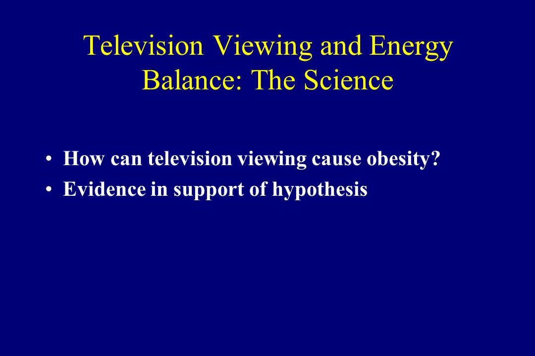 Television Viewing and Energy Balance: The Science How can television viewing cause obesity? Evidence in support of hypothesis