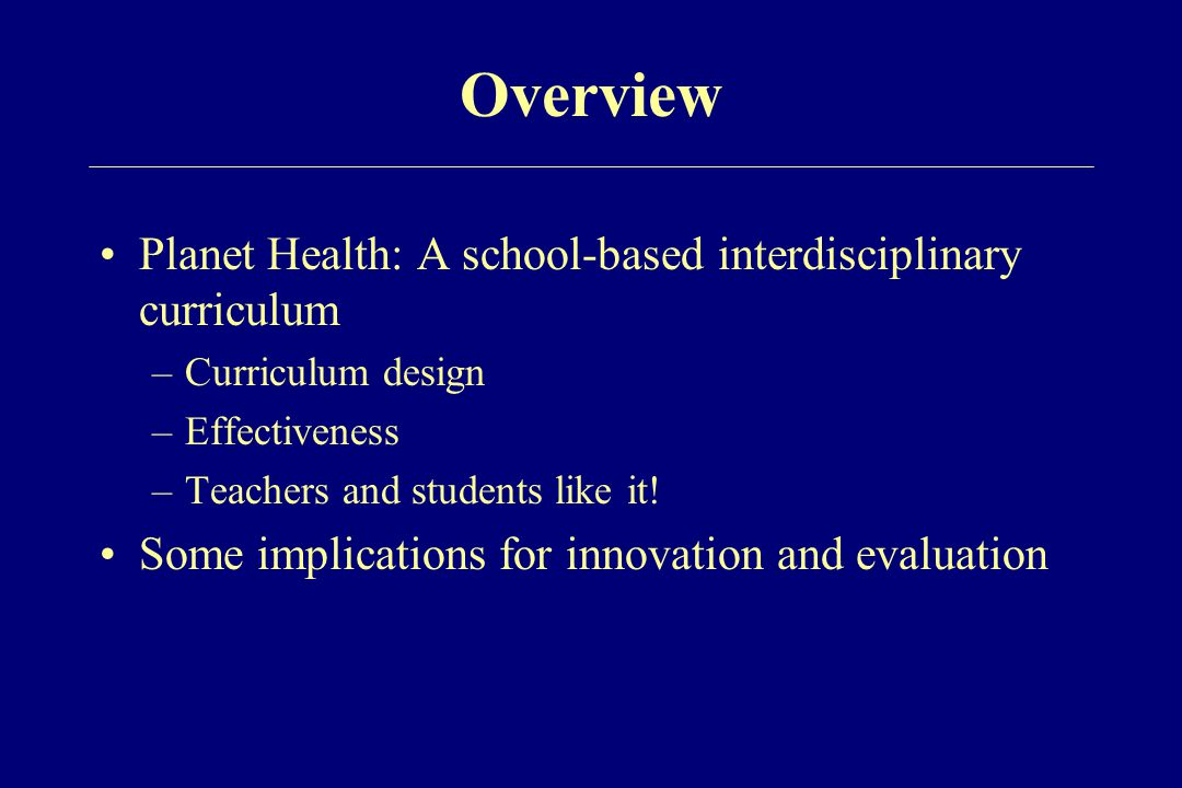 Overview Planet Health: A school-based interdisciplinary curriculum –Curriculum design –Effectiveness –Teachers and students like it! Some implication