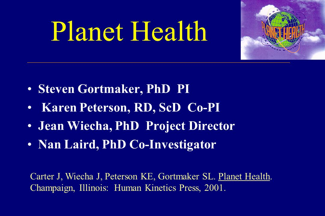 Planet Health Steven Gortmaker, PhD PI Karen Peterson, RD, ScD Co-PI Jean Wiecha, PhD Project Director Nan Laird, PhD Co-Investigator Carter J, Wiecha J, Peterson KE, Gortmaker SL.
