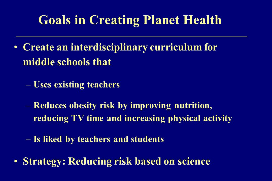 Goals in Creating Planet Health Create an interdisciplinary curriculum for middle schools that –Uses existing teachers –Reduces obesity risk by improving nutrition, reducing TV time and increasing physical activity –Is liked by teachers and students Strategy: Reducing risk based on science
