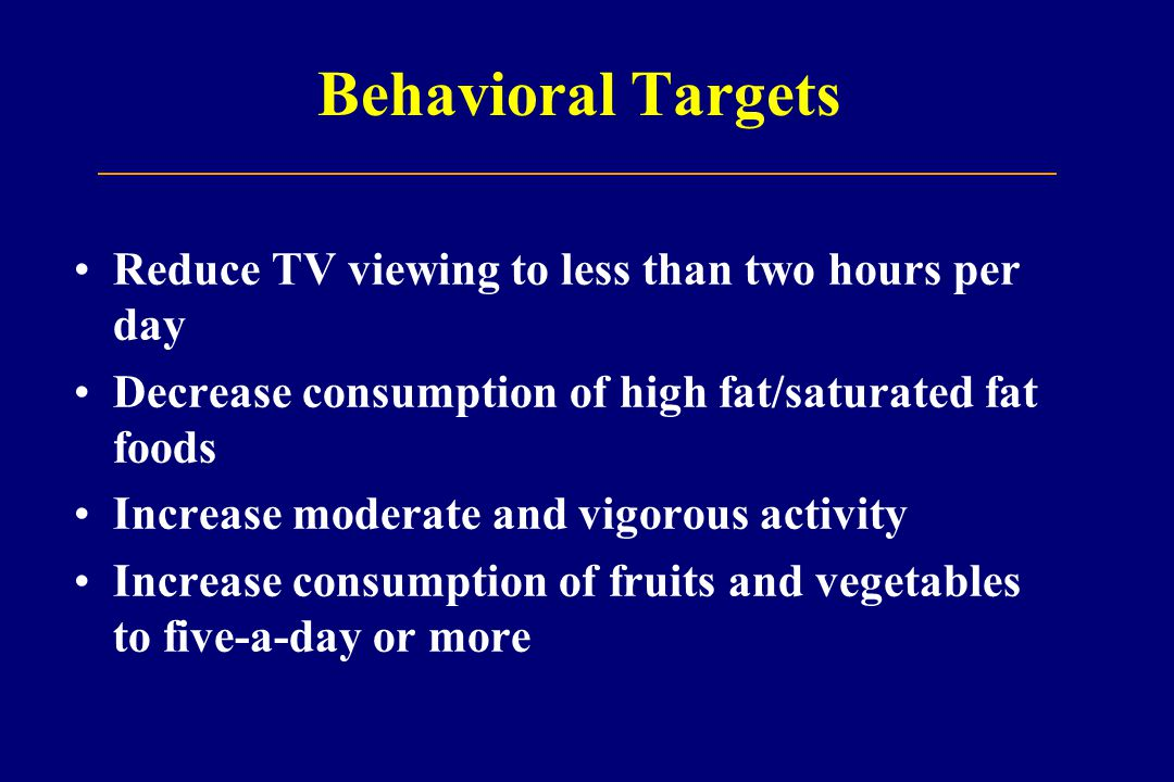 Behavioral Targets Reduce TV viewing to less than two hours per day Decrease consumption of high fat/saturated fat foods Increase moderate and vigorous activity Increase consumption of fruits and vegetables to five-a-day or more