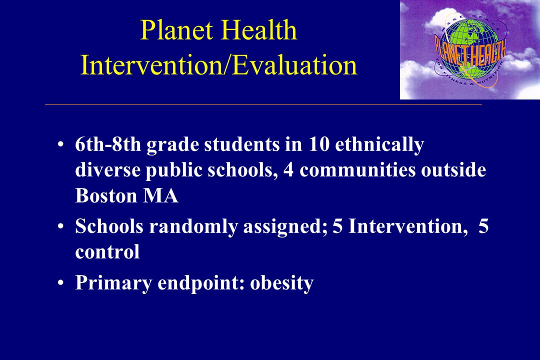 Planet Health Intervention/Evaluation 6th-8th grade students in 10 ethnically diverse public schools, 4 communities outside Boston MA Schools randomly assigned; 5 Intervention, 5 control Primary endpoint: obesity