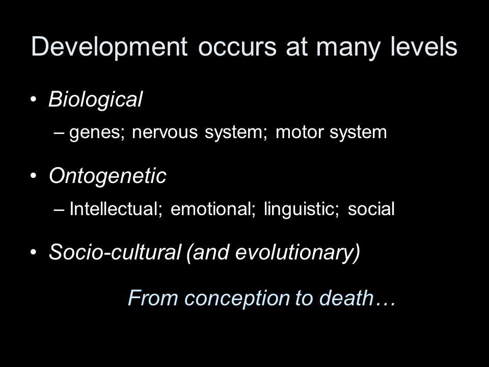Development occurs at many levels Biological –genes; nervous system; motor system Ontogenetic –Intellectual; emotional; linguistic; social Socio-cultural (and evolutionary) From conception to death…