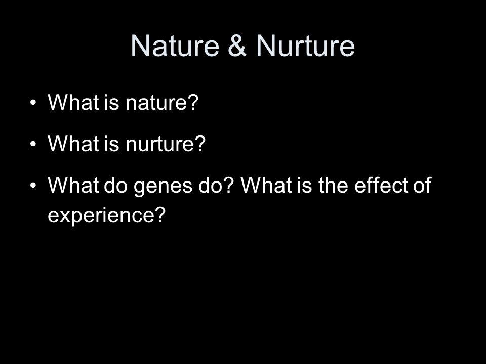 Nature & Nurture What is nature. What is nurture.