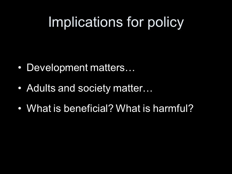 Implications for policy Development matters… Adults and society matter… What is beneficial.