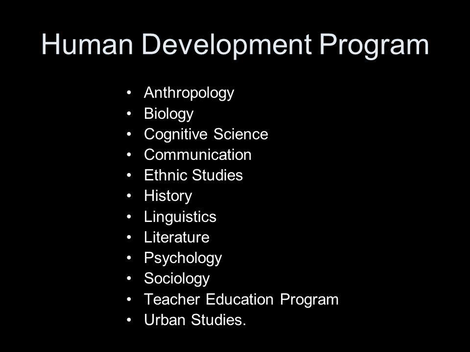 Human Development Program Anthropology Biology Cognitive Science Communication Ethnic Studies History Linguistics Literature Psychology Sociology Teacher Education Program Urban Studies.