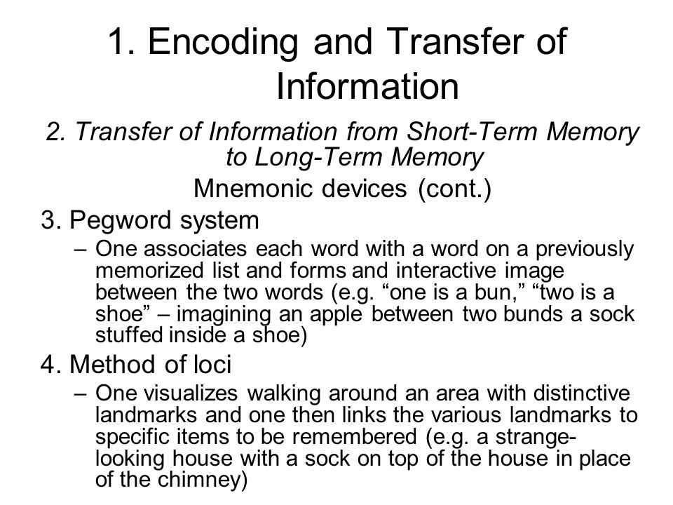 1. Encoding and Transfer of Information 2. Transfer of Information from Short-Term Memory to Long-Term Memory Mnemonic devices (cont.) 3. Pegword syst