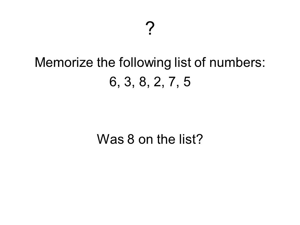 ? Memorize the following list of numbers: 6, 3, 8, 2, 7, 5 Was 8 on the list?