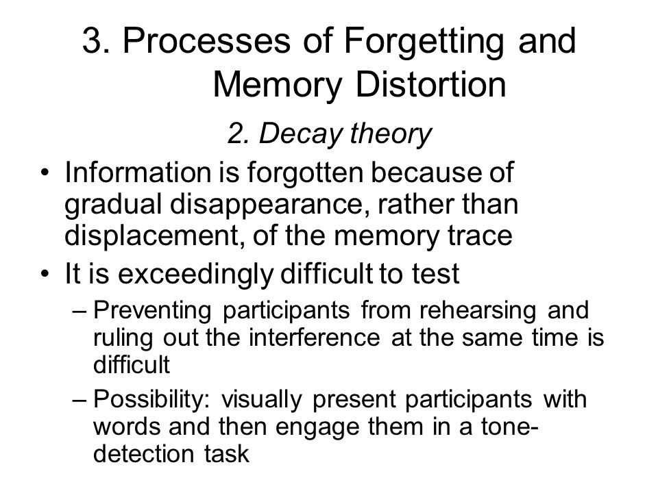 3. Processes of Forgetting and Memory Distortion 2. Decay theory Information is forgotten because of gradual disappearance, rather than displacement,