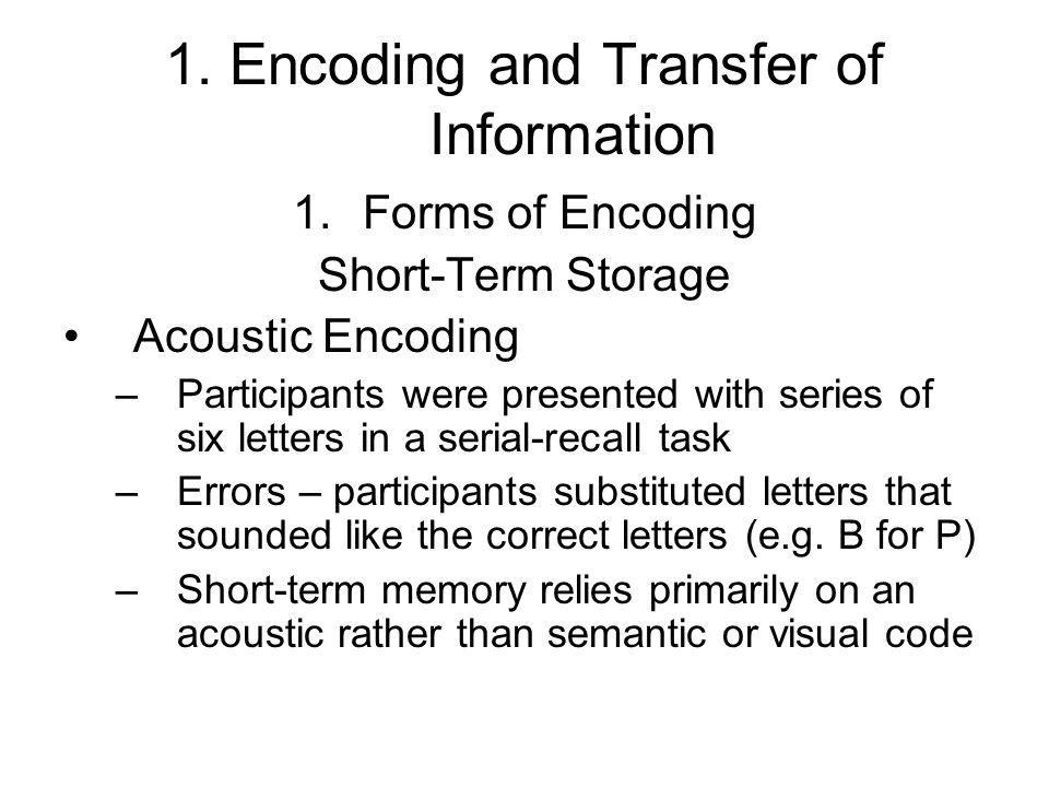 1. Encoding and Transfer of Information 1.Forms of Encoding Short-Term Storage Acoustic Encoding –Participants were presented with series of six lette