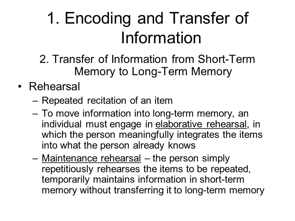 1. Encoding and Transfer of Information 2. Transfer of Information from Short-Term Memory to Long-Term Memory Rehearsal –Repeated recitation of an ite