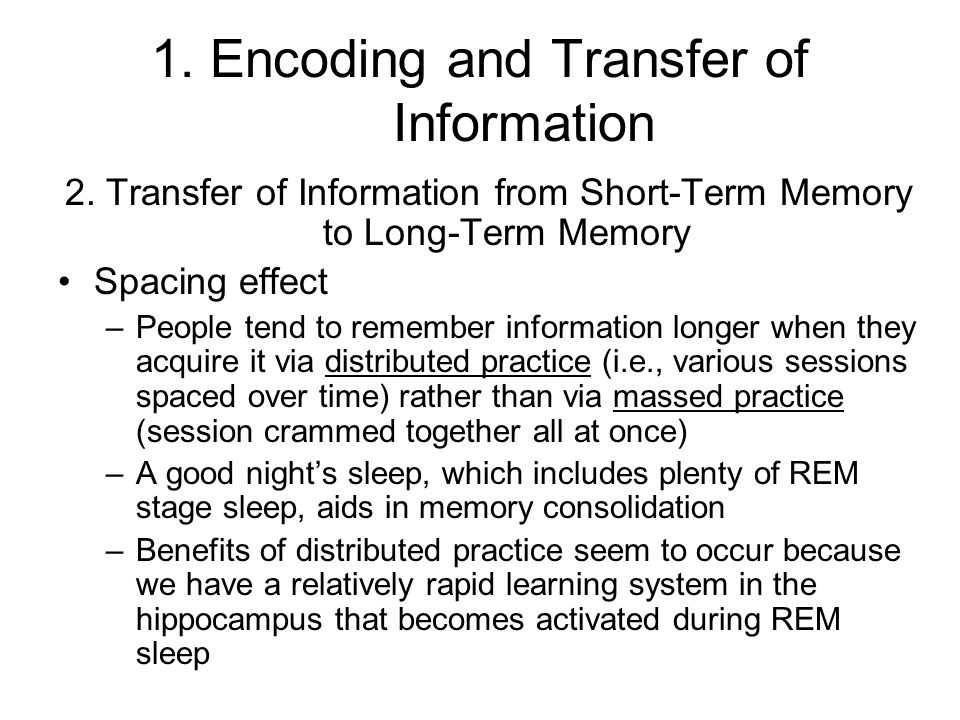1. Encoding and Transfer of Information 2. Transfer of Information from Short-Term Memory to Long-Term Memory Spacing effect –People tend to remember