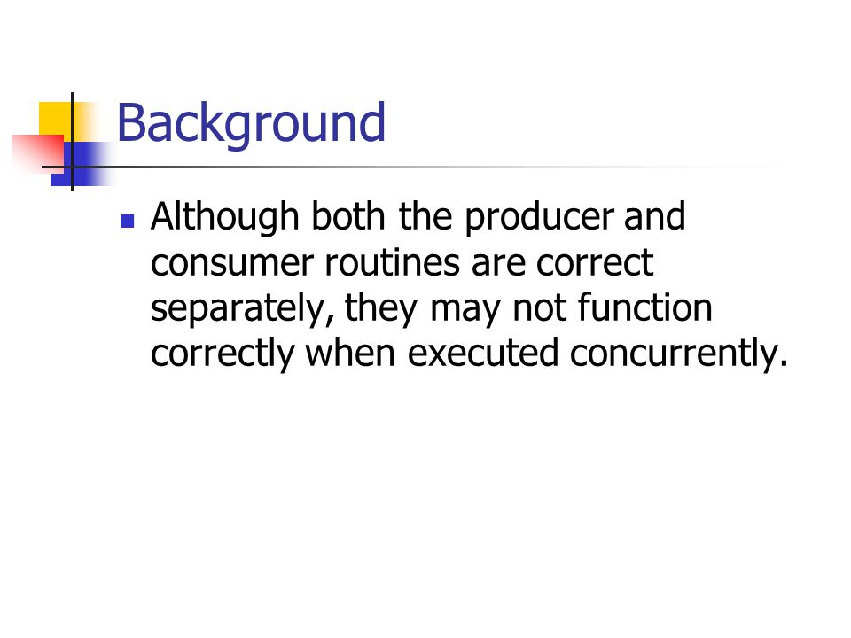 Background Although both the producer and consumer routines are correct separately, they may not function correctly when executed concurrently.