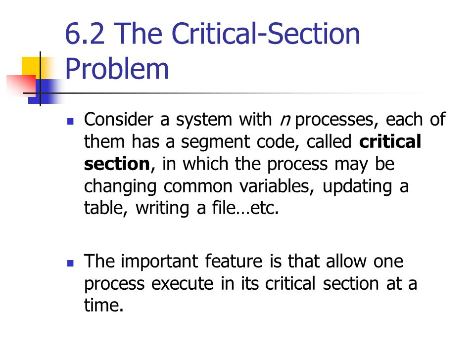 6.2 The Critical-Section Problem Consider a system with n processes, each of them has a segment code, called critical section, in which the process may be changing common variables, updating a table, writing a file…etc.