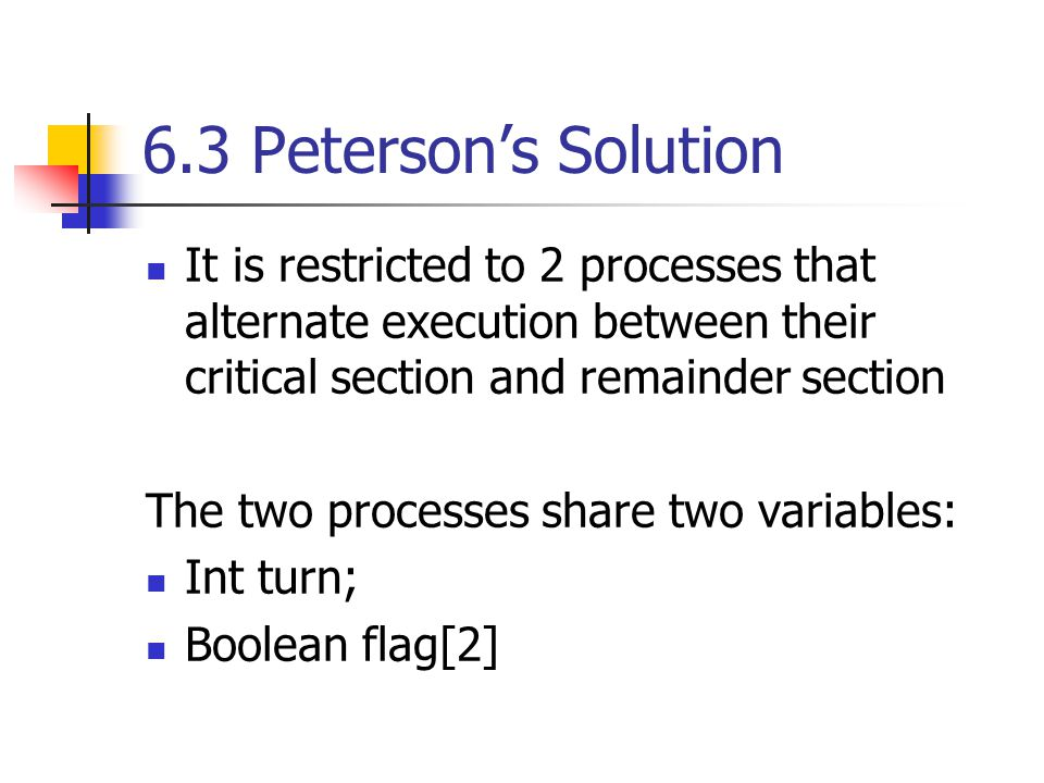 6.3 Peterson's Solution It is restricted to 2 processes that alternate execution between their critical section and remainder section The two processes share two variables: Int turn; Boolean flag[2]