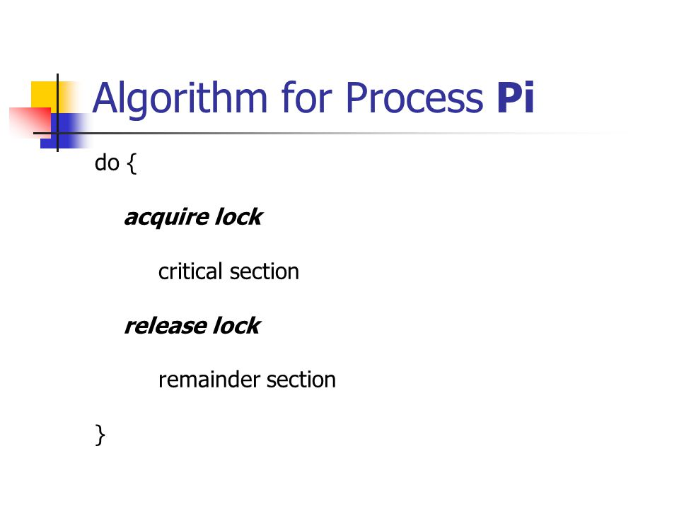 Algorithm for Process Pi do { acquire lock critical section release lock remainder section }