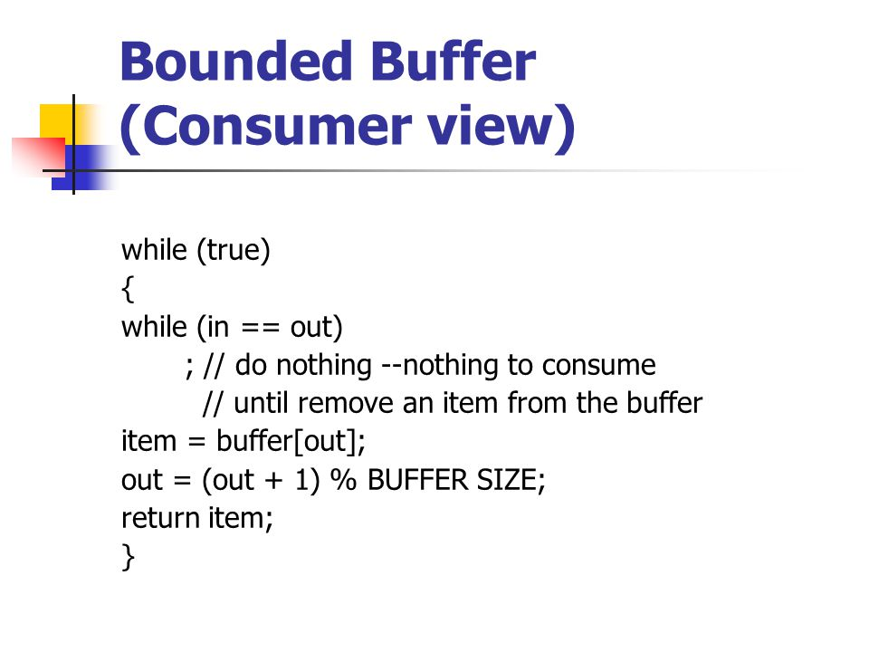 Bounded Buffer (Consumer view) while (true) { while (in == out) ; // do nothing --nothing to consume // until remove an item from the buffer item = buffer[out]; out = (out + 1) % BUFFER SIZE; return item; }