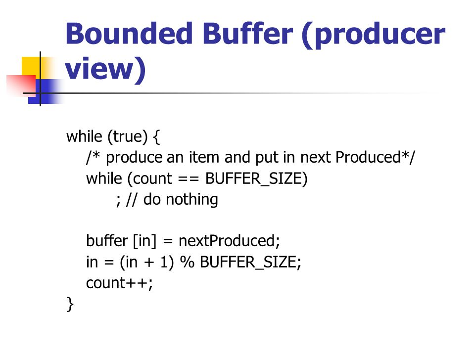 Bounded Buffer (producer view) while (true) { /* produce an item and put in next Produced*/ while (count == BUFFER_SIZE) ; // do nothing buffer [in] = nextProduced; in = (in + 1) % BUFFER_SIZE; count++; }