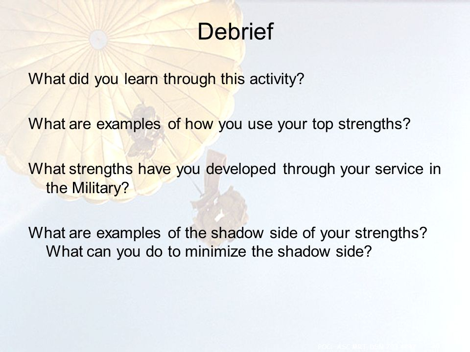 Debrief What did you learn through this activity? What are examples of how you use your top strengths? What strengths have you developed through your