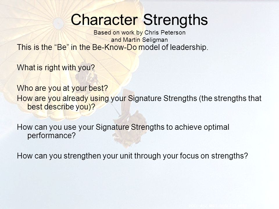 """Character Strengths Based on work by Chris Peterson and Martin Seligman This is the """"Be"""" in the Be-Know-Do model of leadership. What is right with you"""
