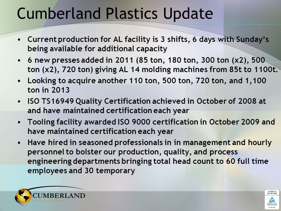 Cumberland Plastics Update Current production for AL facility is 3 shifts, 6 days with Sunday's being available for additional capacity 6 new presses added in 2011 (85 ton, 180 ton, 300 ton (x2), 500 ton (x2), 720 ton) giving AL 14 molding machines from 85t to 1100t.