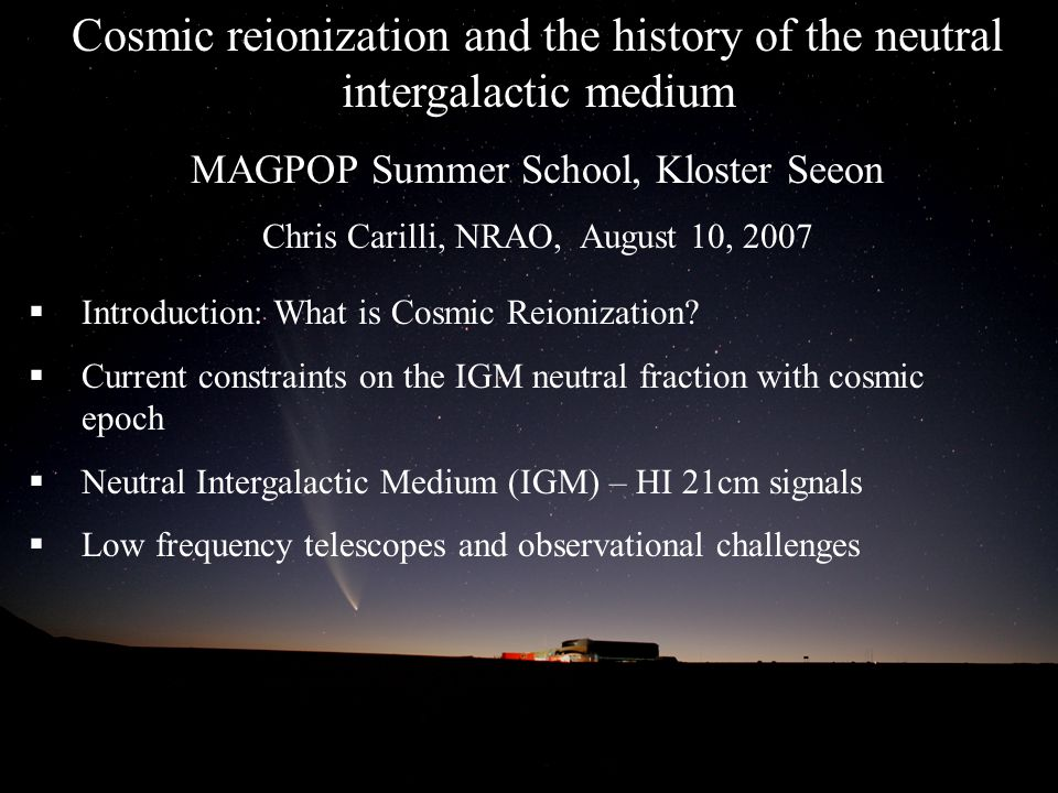 Cosmic reionization and the history of the neutral intergalactic medium MAGPOP Summer School, Kloster Seeon Chris Carilli, NRAO, August 10, 2007  Introduction: What is Cosmic Reionization.