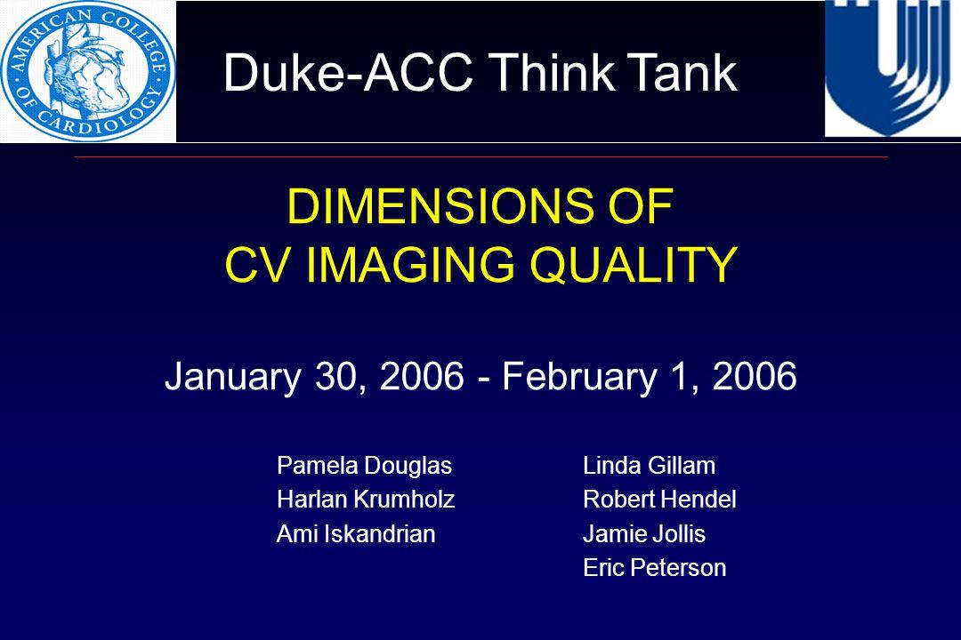 Duke-ACC Think Tank DIMENSIONS OF CV IMAGING QUALITY January 30, 2006 - February 1, 2006 Pamela DouglasLinda Gillam Harlan Krumholz Robert Hendel Ami IskandrianJamie Jollis Eric Peterson