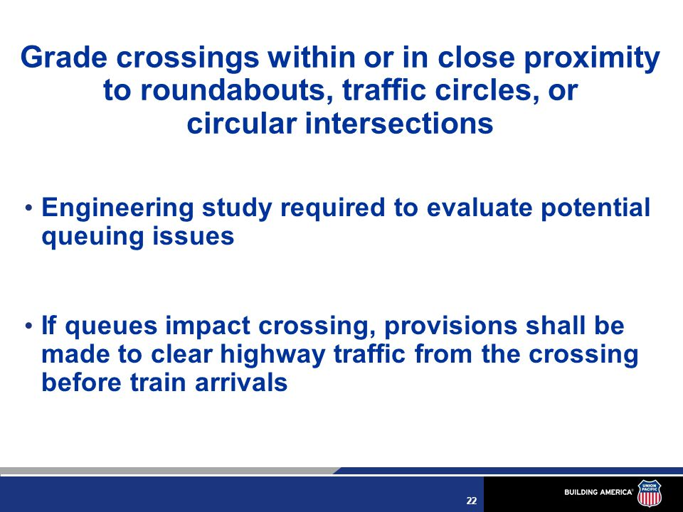 22 Grade crossings within or in close proximity to roundabouts, traffic circles, or circular intersections Engineering study required to evaluate potential queuing issues If queues impact crossing, provisions shall be made to clear highway traffic from the crossing before train arrivals