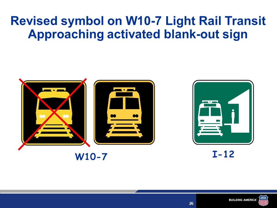 26 Revised symbol on W10-7 Light Rail Transit Approaching activated blank-out sign W10-7 I-12