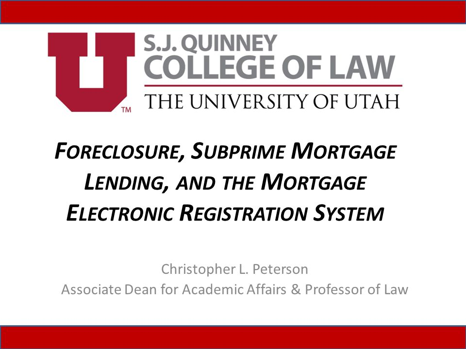 F ORECLOSURE, S UBPRIME M ORTGAGE L ENDING, AND THE M ORTGAGE E LECTRONIC R EGISTRATION S YSTEM Christopher L. Peterson Associate Dean for Academic Af