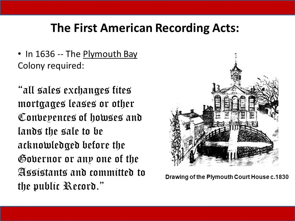 The First American Recording Acts: In 1636 -- The Plymouth Bay Colony required: all sales exchanges fites mortgages leases or other Conveyences of howses and lands the sale to be acknowledged before the Governor or any one of the Assistants and committed to the public Record. Drawing of the Plymouth Court House c.1830