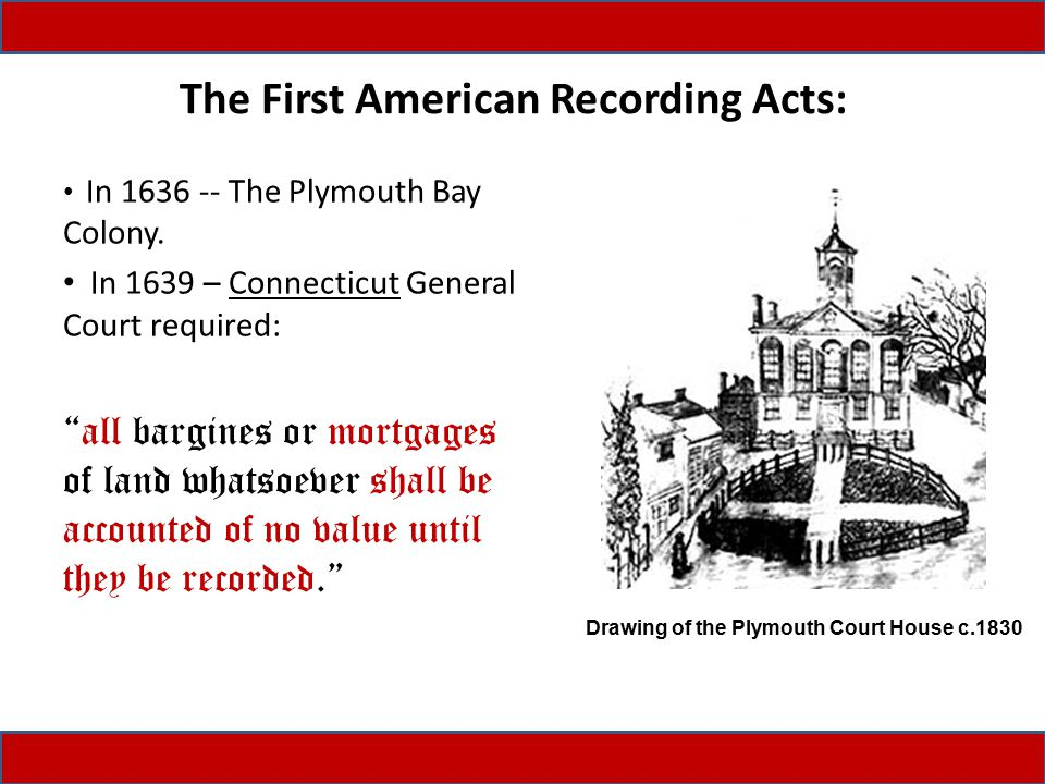 """The First American Recording Acts: In 1636 -- The Plymouth Bay Colony. In 1639 – Connecticut General Court required: """"all bargines or mortgages of lan"""