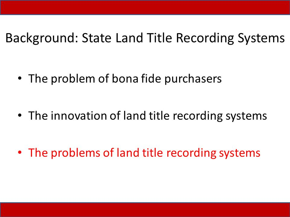Background: State Land Title Recording Systems The problem of bona fide purchasers The innovation of land title recording systems The problems of land