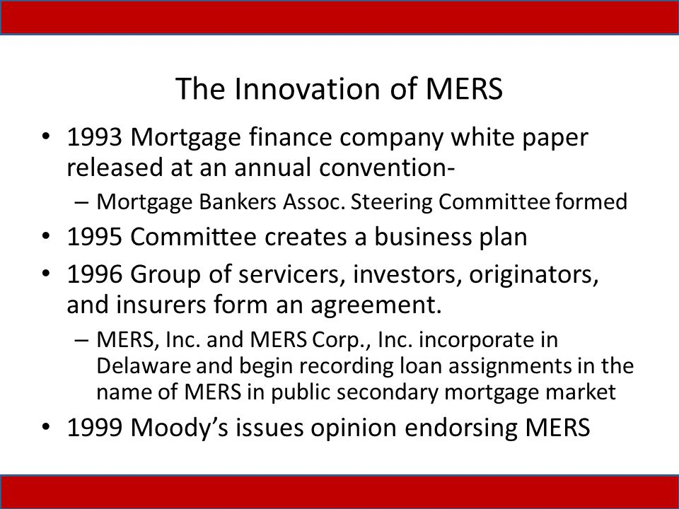 The Innovation of MERS 1993 Mortgage finance company white paper released at an annual convention- – Mortgage Bankers Assoc. Steering Committee formed